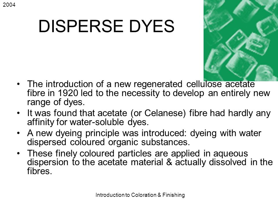 2004 Introduction to Coloration & Finishing 43 DISPERSE DYES The introduction of a new regenerated cellulose acetate fibre in 1920 led to the necessit