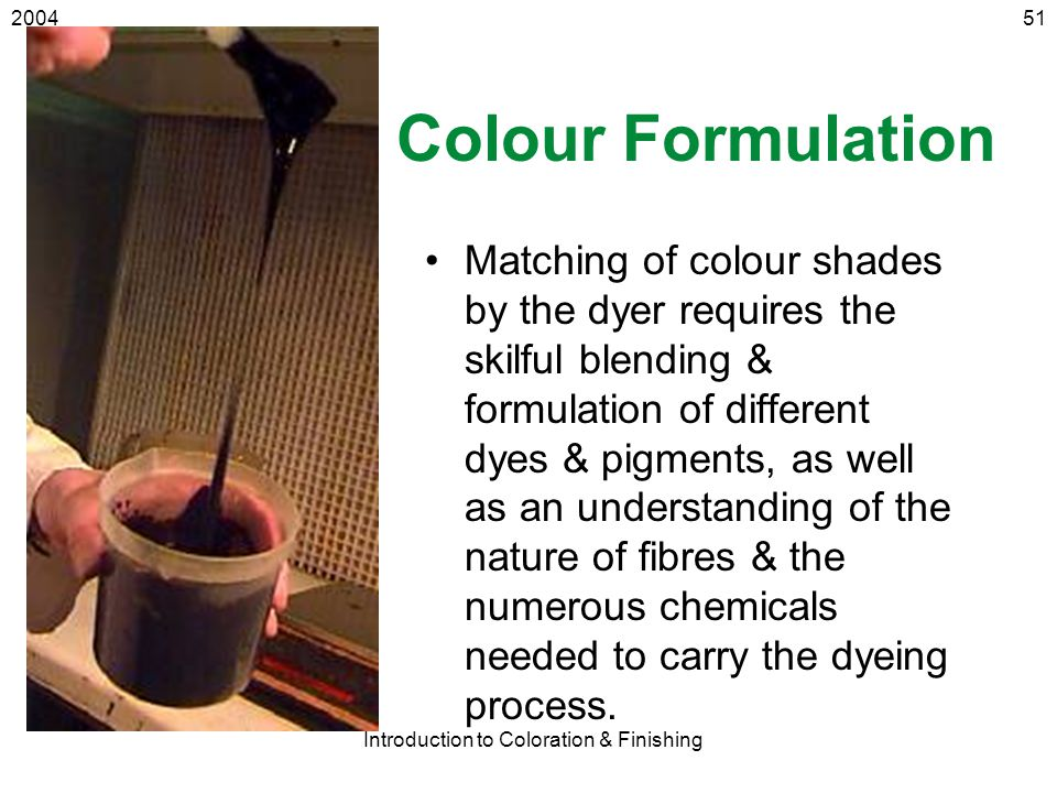 2004 Introduction to Coloration & Finishing 51 Colour Formulation Matching of colour shades by the dyer requires the skilful blending & formulation of