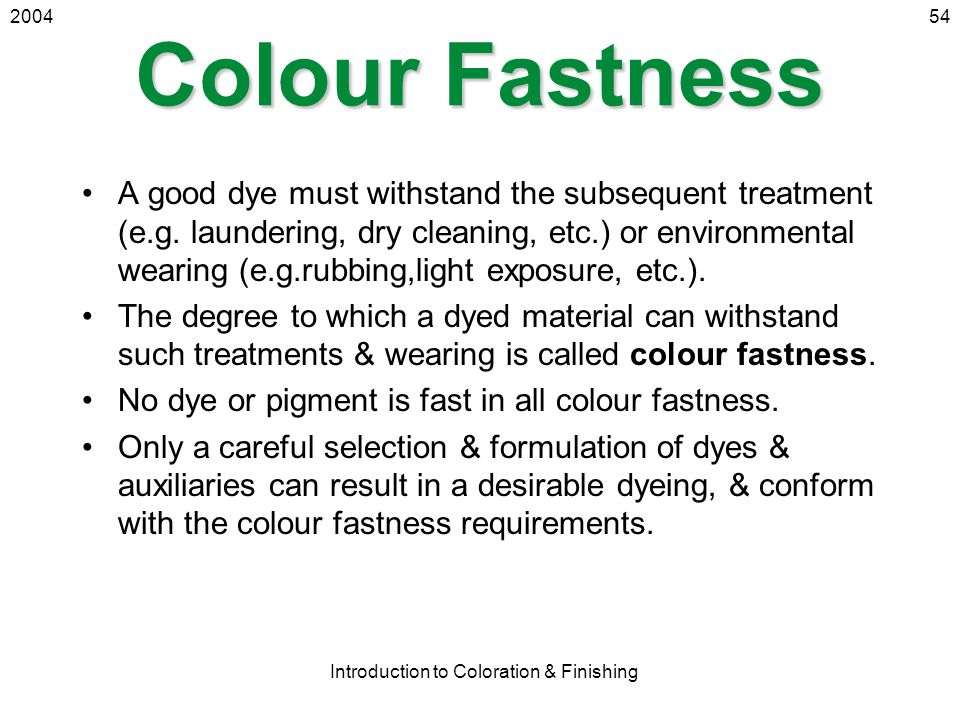 2004 Introduction to Coloration & Finishing 54 Colour Fastness A good dye must withstand the subsequent treatment (e.g. laundering, dry cleaning, etc.