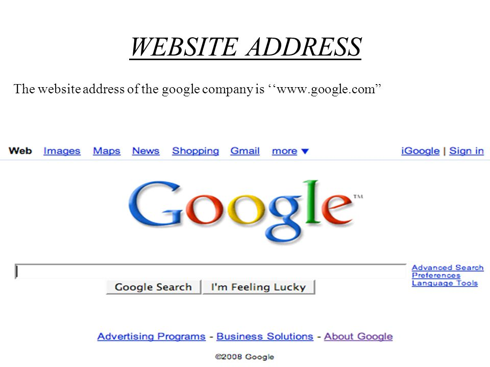 WEBSITE ADDRESS The website address of the google company is ''www.google.com