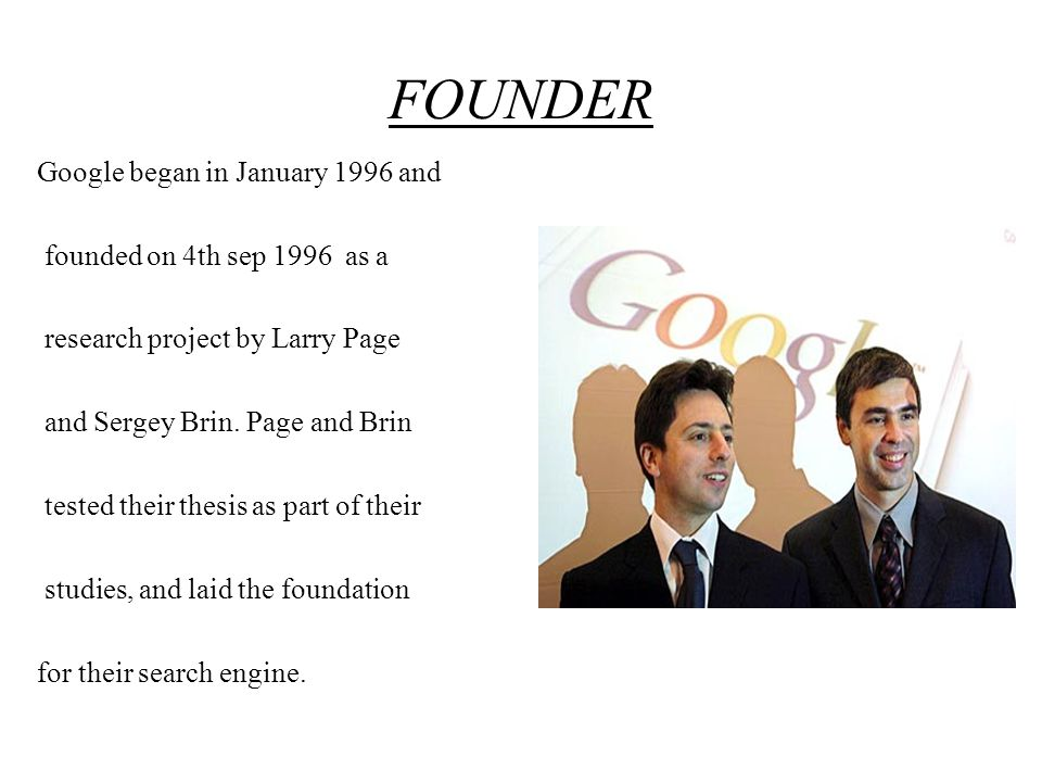 FOUNDER Google began in January 1996 and founded on 4th sep 1996 as a research project by Larry Page and Sergey Brin.