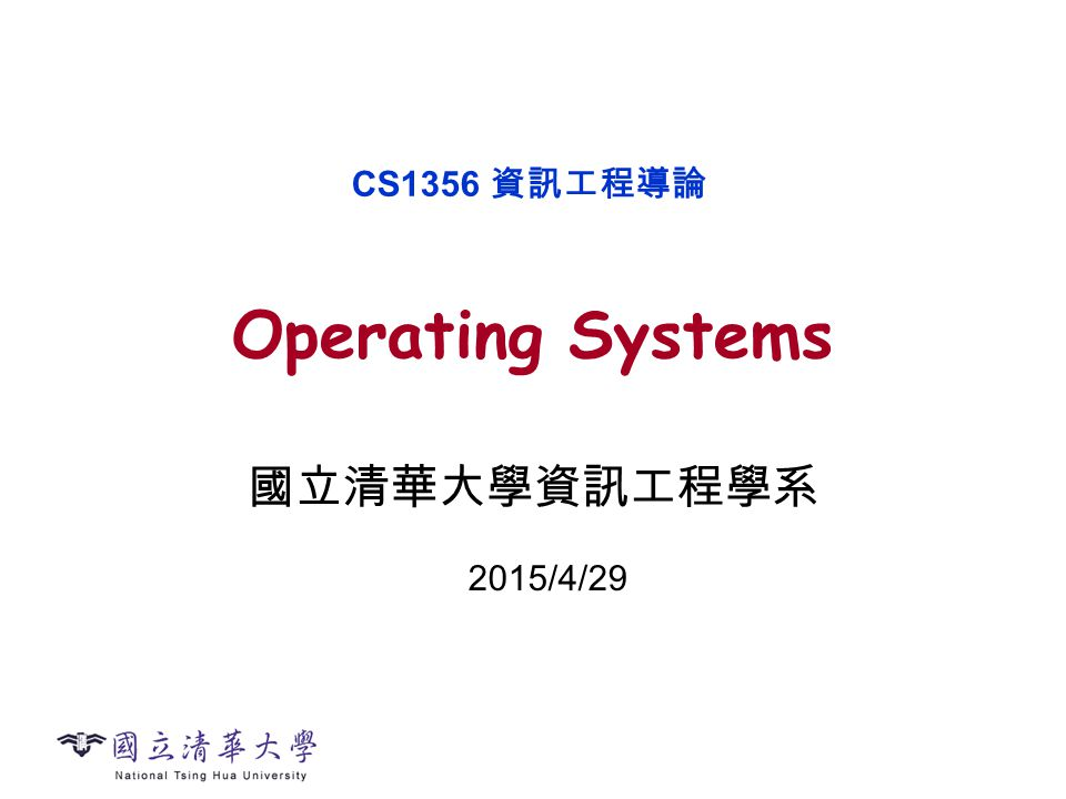 Operating Systems 國立清華大學資訊工程學系 CS1356 資訊工程導論 2015/4/29