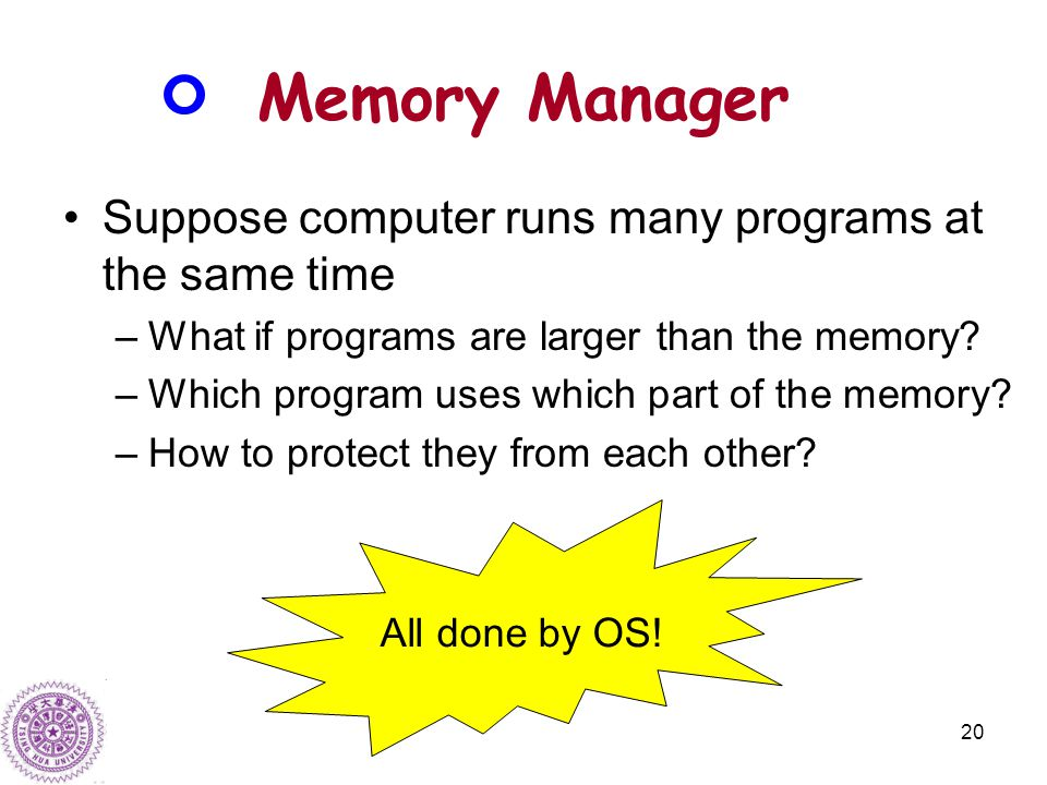 20 Memory Manager Suppose computer runs many programs at the same time –What if programs are larger than the memory.