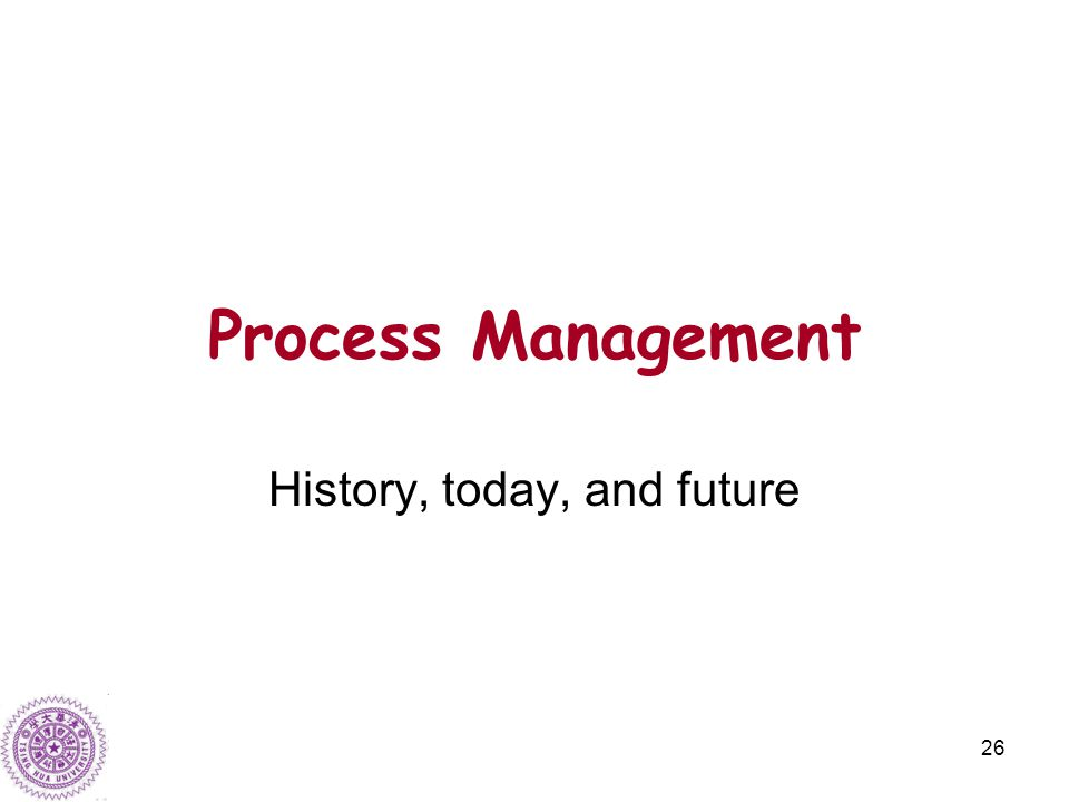 26 Process Management History, today, and future