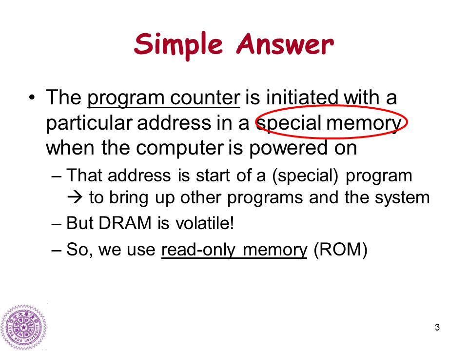 3 Simple Answer The program counter is initiated with a particular address in a special memory when the computer is powered on –That address is start of a (special) program  to bring up other programs and the system –But DRAM is volatile.