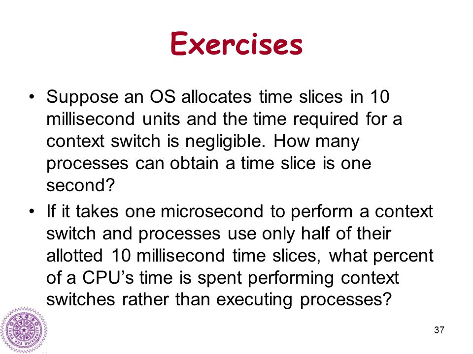37 Exercises Suppose an OS allocates time slices in 10 millisecond units and the time required for a context switch is negligible.
