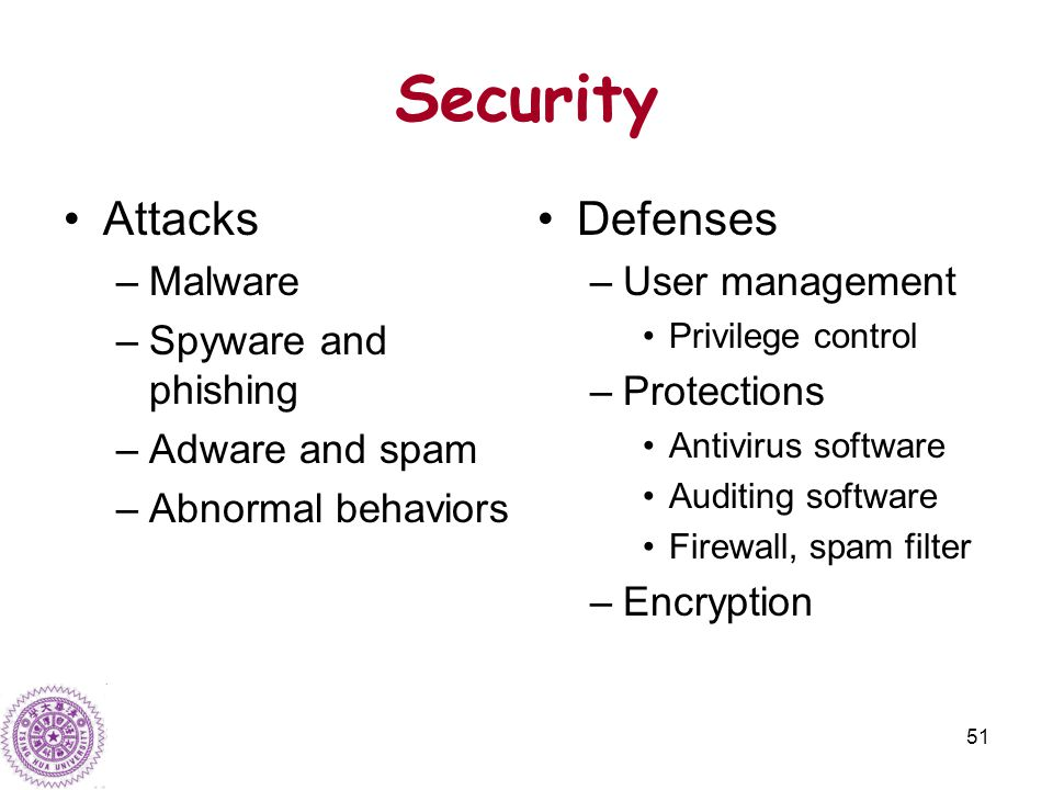 51 Security Attacks –Malware –Spyware and phishing –Adware and spam –Abnormal behaviors Defenses –User management Privilege control –Protections Antivirus software Auditing software Firewall, spam filter –Encryption