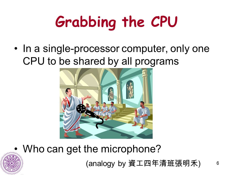 6 Grabbing the CPU In a single-processor computer, only one CPU to be shared by all programs Who can get the microphone.