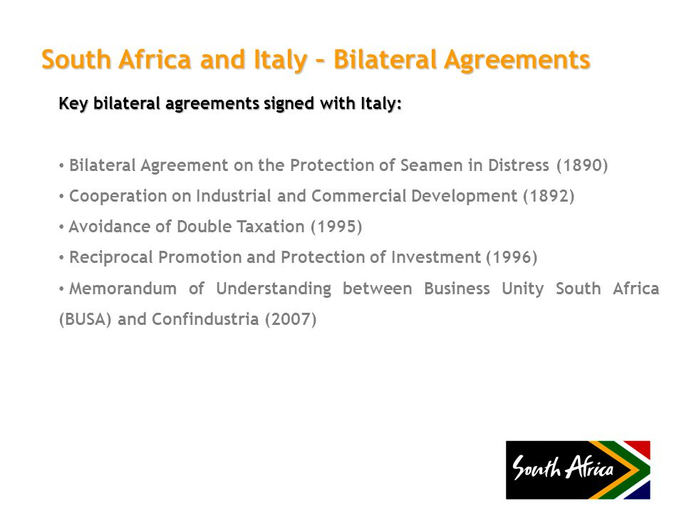 South Africa and Italy – Bilateral Agreements Key bilateral agreements signed with Italy: Bilateral Agreement on the Protection of Seamen in Distress (1890) Cooperation on Industrial and Commercial Development (1892) Avoidance of Double Taxation (1995) Reciprocal Promotion and Protection of Investment (1996) Memorandum of Understanding between Business Unity South Africa (BUSA) and Confindustria (2007)