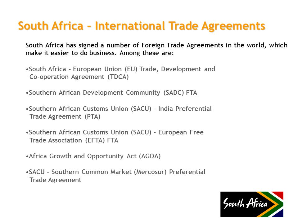 South Africa – International Trade Agreements South Africa has signed a number of Foreign Trade Agreements in the world, which make it easier to do bu