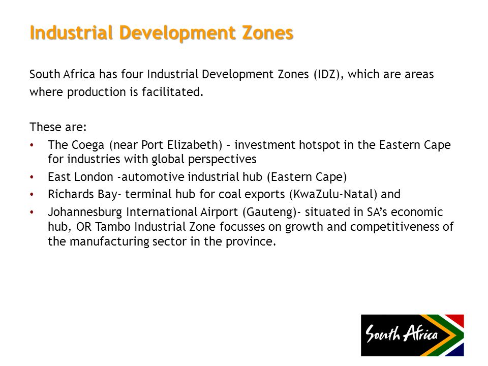 Industrial Development Zones South Africa has four Industrial Development Zones (IDZ), which are areas where production is facilitated.