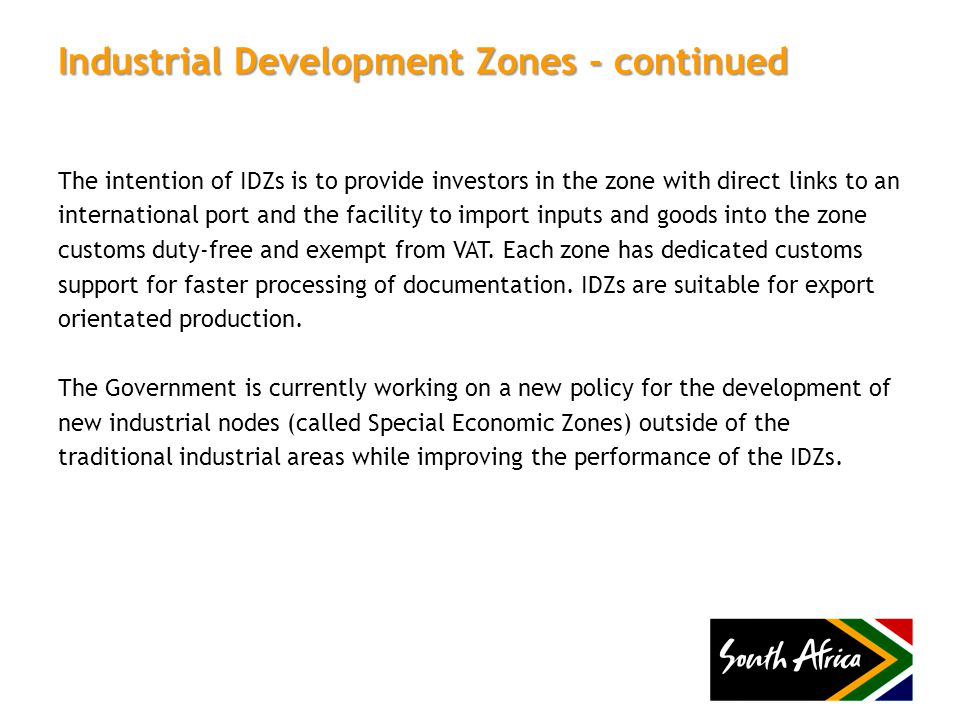 Industrial Development Zones - continued The intention of IDZs is to provide investors in the zone with direct links to an international port and the facility to import inputs and goods into the zone customs duty-free and exempt from VAT.