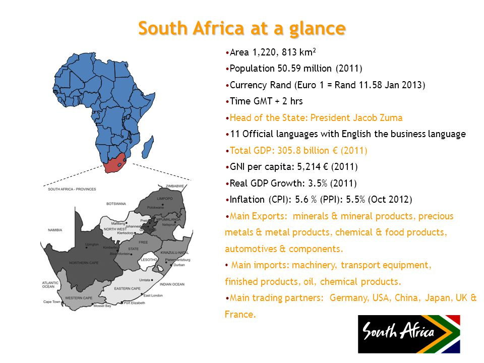 South Africa at a glance Area 1,220, 813 km 2 Population 50.59 million (2011) Currency Rand (Euro 1 = Rand 11.58 Jan 2013) Time GMT + 2 hrs Head of the State: President Jacob Zuma 11 Official languages with English the business language Total GDP: 305.8 billion € (2011) GNI per capita: 5,214 € (2011) Real GDP Growth: 3.5% (2011) Inflation (CPI): 5.6 % (PPI): 5.5% (Oct 2012) Main Exports: minerals & mineral products, precious metals & metal products, chemical & food products, automotives & components.