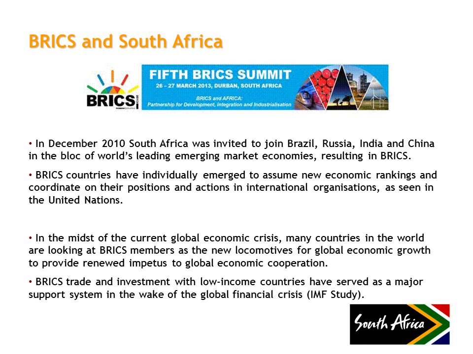 BRICS and South Africa In December 2010 South Africa was invited to join Brazil, Russia, India and China in the bloc of world's leading emerging marke