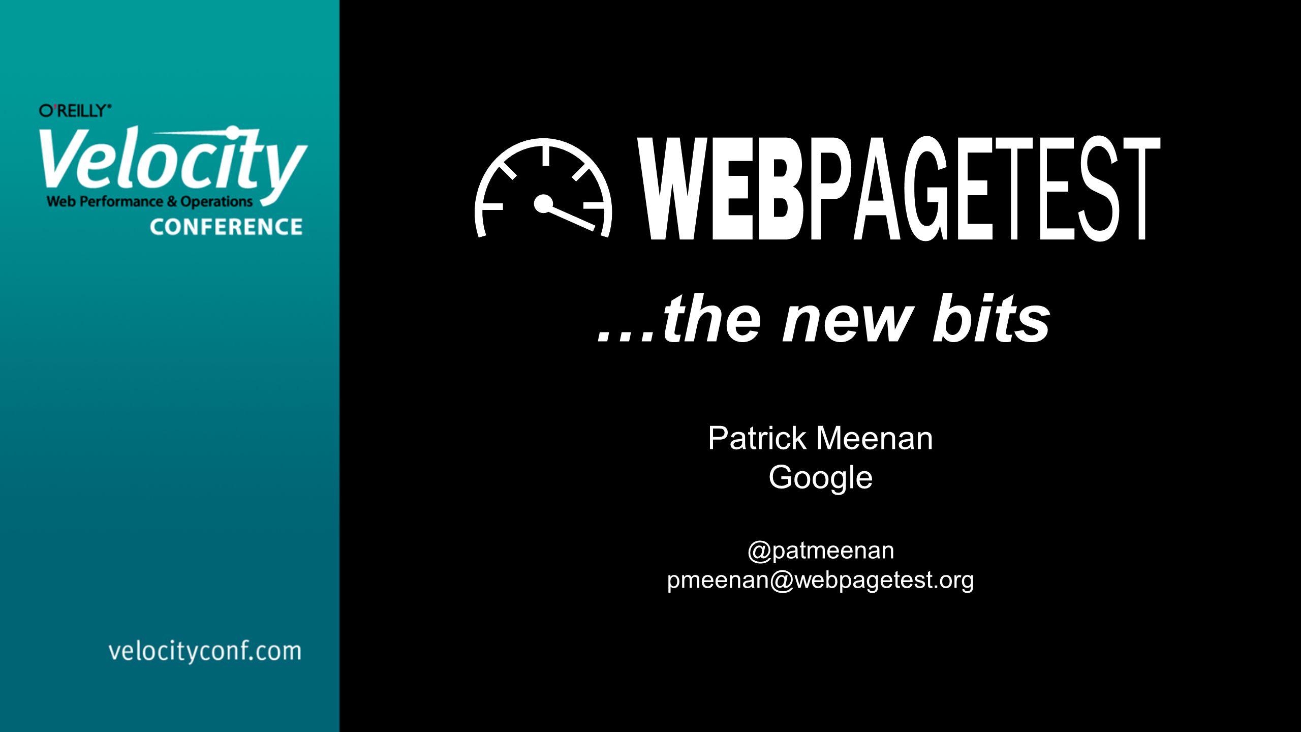 …the new bits Patrick Meenan Google @patmeenan pmeenan@webpagetest.org