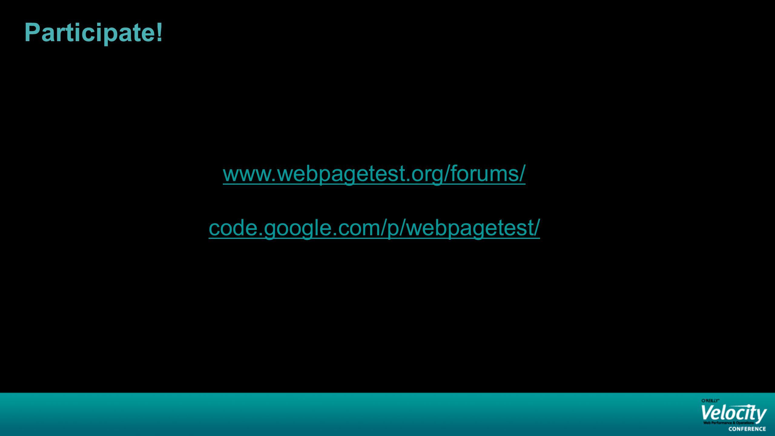 Participate! www.webpagetest.org/forums/ code.google.com/p/webpagetest/