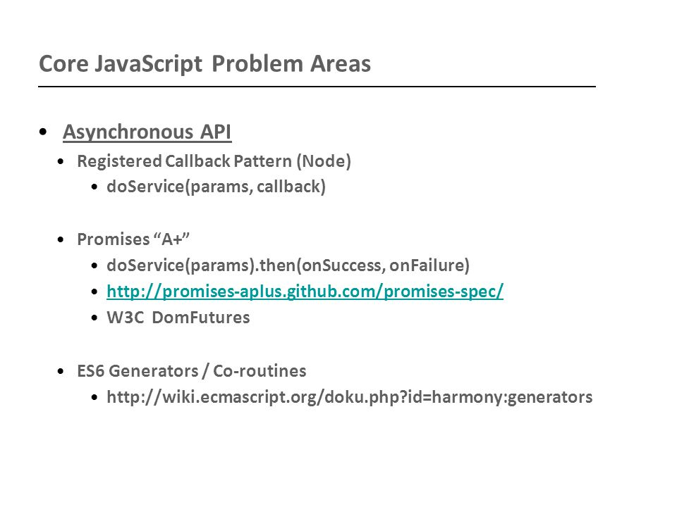 Core JavaScript Problem Areas Asynchronous API Registered Callback Pattern (Node) doService(params, callback) Promises A+ doService(params).then(onSuccess, onFailure) http://promises-aplus.github.com/promises-spec/ W3C DomFutures ES6 Generators / Co-routines http://wiki.ecmascript.org/doku.php id=harmony:generators