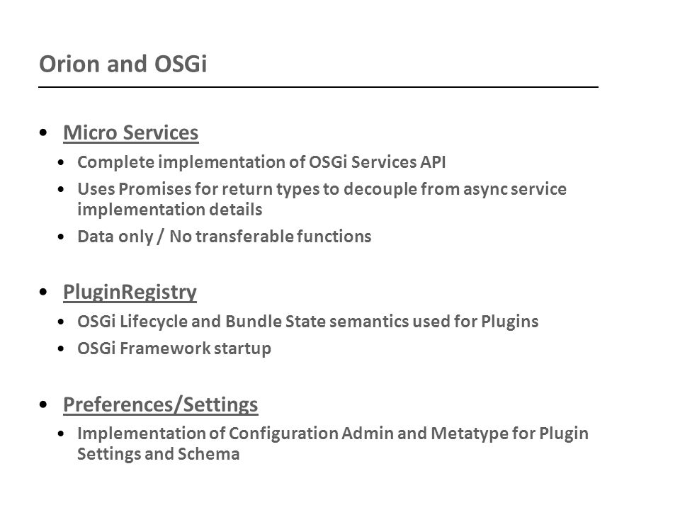 Orion and OSGi Micro Services Complete implementation of OSGi Services API Uses Promises for return types to decouple from async service implementation details Data only / No transferable functions PluginRegistry OSGi Lifecycle and Bundle State semantics used for Plugins OSGi Framework startup Preferences/Settings Implementation of Configuration Admin and Metatype for Plugin Settings and Schema