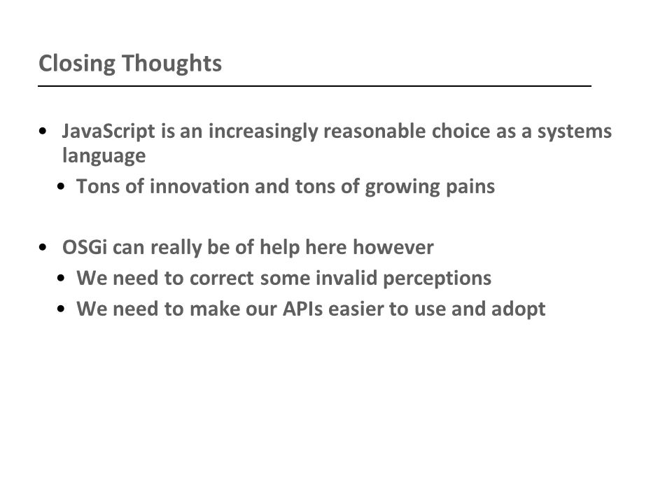 Closing Thoughts JavaScript is an increasingly reasonable choice as a systems language Tons of innovation and tons of growing pains OSGi can really be of help here however We need to correct some invalid perceptions We need to make our APIs easier to use and adopt