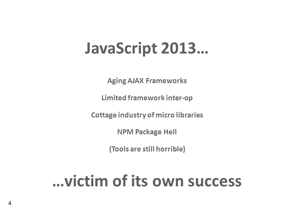 4 JavaScript 2013… Aging AJAX Frameworks Limited framework inter-op Cottage industry of micro libraries NPM Package Hell (Tools are still horrible) …victim of its own success