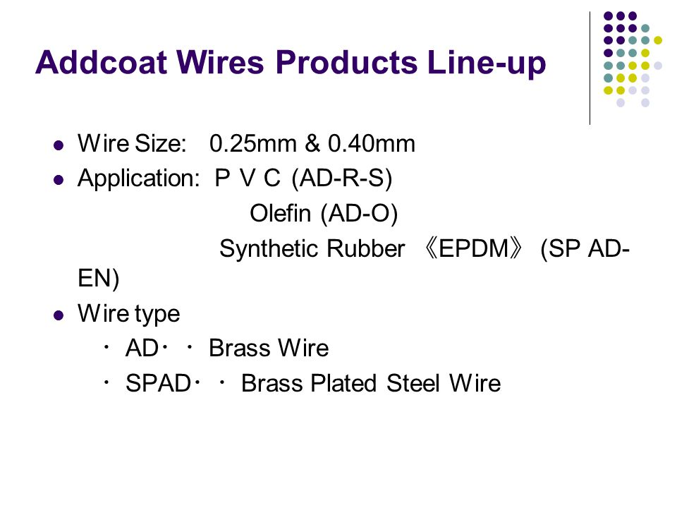 Addcoat Wires Products Line-up Wire Size: 0.25mm & 0.40mm Application: PVC (AD-R-S) Olefin (AD-O) Synthetic Rubber 《 EPDM 》 (SP AD- EN) Wire type ・ AD
