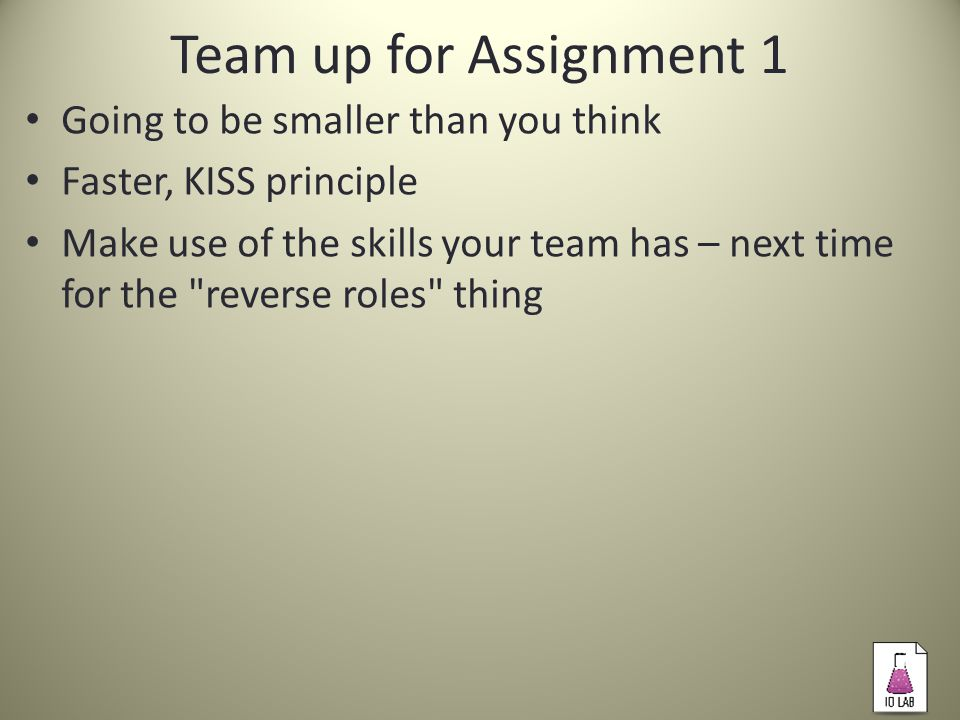 Team up for Assignment 1 Going to be smaller than you think Faster, KISS principle Make use of the skills your team has – next time for the reverse roles thing
