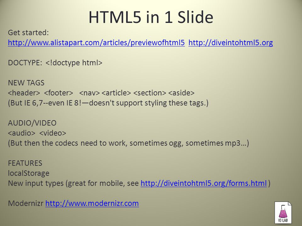 HTML5 in 1 Slide Get started: http://www.alistapart.com/articles/previewofhtml5http://www.alistapart.com/articles/previewofhtml5 http://diveintohtml5.orghttp://diveintohtml5.org DOCTYPE: NEW TAGS (But IE 6,7--even IE 8!—doesn t support styling these tags.) AUDIO/VIDEO (But then the codecs need to work, sometimes ogg, sometimes mp3…) FEATURES localStorage New input types (great for mobile, see http://diveintohtml5.org/forms.html )http://diveintohtml5.org/forms.html Modernizr http://www.modernizr.comhttp://www.modernizr.com