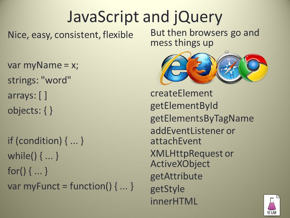 JavaScript and jQuery Nice, easy, consistent, flexible var myName = x; strings: word arrays: [ ] objects: { } if (condition) {...