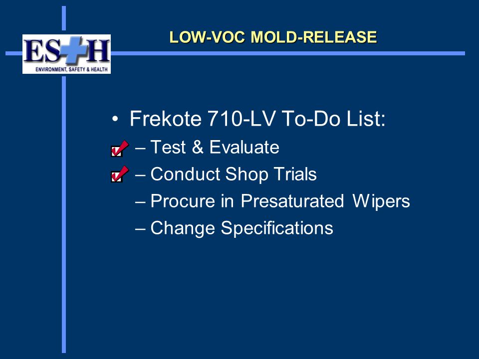 Frekote 710-LV To-Do List: –Test & Evaluate –Conduct Shop Trials –Procure in Presaturated Wipers –Change Specifications LOW-VOC MOLD-RELEASE