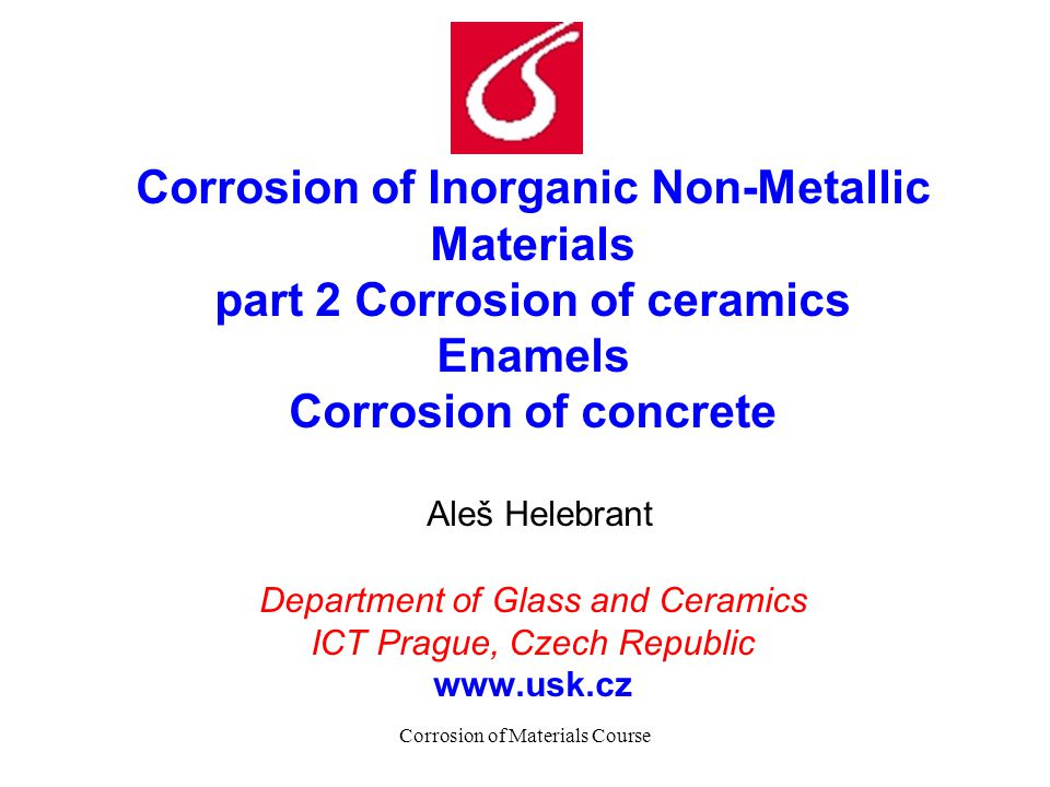 Corrosion of Materials Course Corrosion of Inorganic Non-Metallic Materials part 2 Corrosion of ceramics Enamels Corrosion of concrete Aleš Helebrant Department of Glass and Ceramics ICT Prague, Czech Republic www.usk.cz