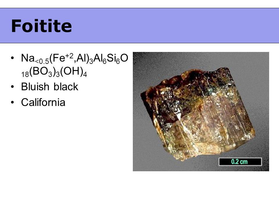 Foitite Na <0.5 (Fe +2,Al) 3 Al 6 Si 6 O 18 (BO 3 ) 3 (OH) 4 Bluish black California