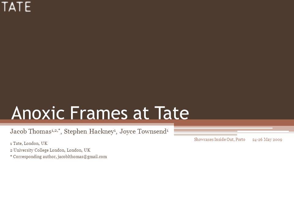 Anoxic Frames at Tate Jacob Thomas 1,2,*, Stephen Hackney 1, Joyce Townsend 1 1 Tate, London, UK 2 University College London, London, UK * Corresponding author, jacoblthomas@gmail.com Showcases Inside Out, Porto 24-26 May 2009