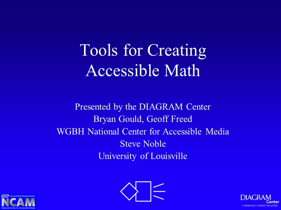 Tools for Creating Accessible Math Presented by the DIAGRAM Center Bryan Gould, Geoff Freed WGBH National Center for Accessible Media Steve Noble University of Louisville