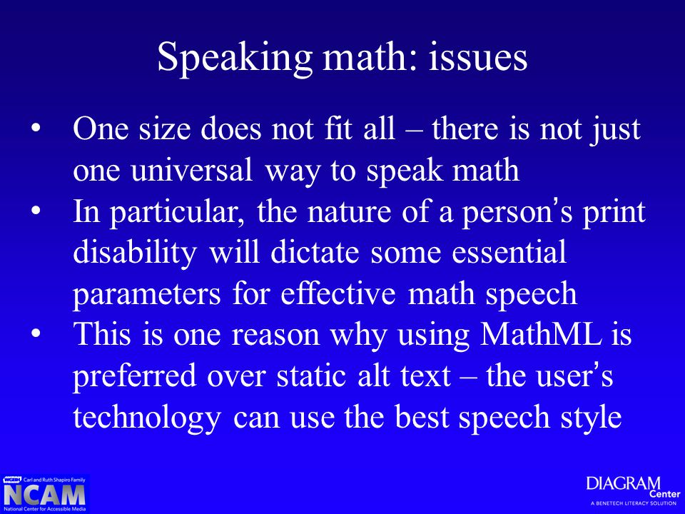 Speaking math: issues One size does not fit all – there is not just one universal way to speak math In particular, the nature of a person's print disability will dictate some essential parameters for effective math speech This is one reason why using MathML is preferred over static alt text – the user's technology can use the best speech style