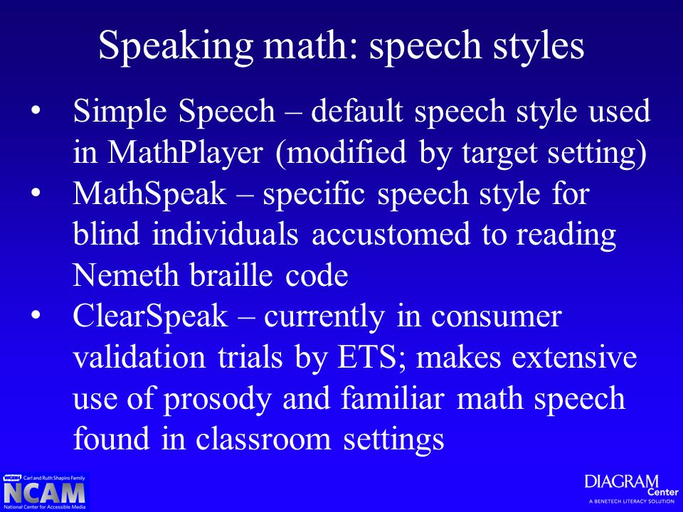 Speaking math: speech styles Simple Speech – default speech style used in MathPlayer (modified by target setting) MathSpeak – specific speech style for blind individuals accustomed to reading Nemeth braille code ClearSpeak – currently in consumer validation trials by ETS; makes extensive use of prosody and familiar math speech found in classroom settings