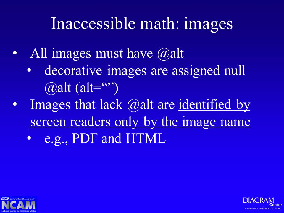 Inaccessible math: images All images must have @alt decorative images are assigned null @alt (alt= ) Images that lack @alt are identified by screen readers only by the image nameidentified by screen readers only by the image name e.g., PDF and HTML