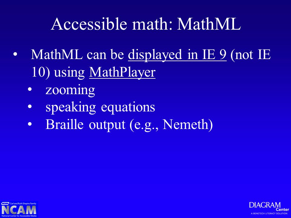 Accessible math: MathML MathML can be displayed in IE 9 (not IE 10) using MathPlayerdisplayed in IE 9MathPlayer zooming speaking equations Braille output (e.g., Nemeth)