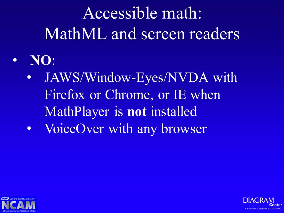 Accessible math: MathML and screen readers NO: JAWS/Window-Eyes/NVDA with Firefox or Chrome, or IE when MathPlayer is not installed VoiceOver with any browser