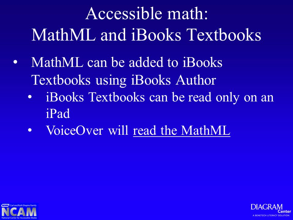 Accessible math: MathML and iBooks Textbooks MathML can be added to iBooks Textbooks using iBooks Author iBooks Textbooks can be read only on an iPad VoiceOver will read the MathMLread the MathML