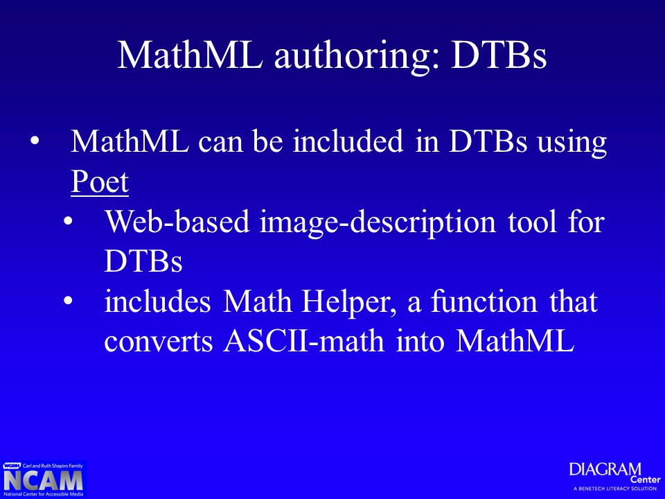MathML authoring: DTBs MathML can be included in DTBs using Poet Poet Web-based image-description tool for DTBs includes Math Helper, a function that converts ASCII-math into MathML
