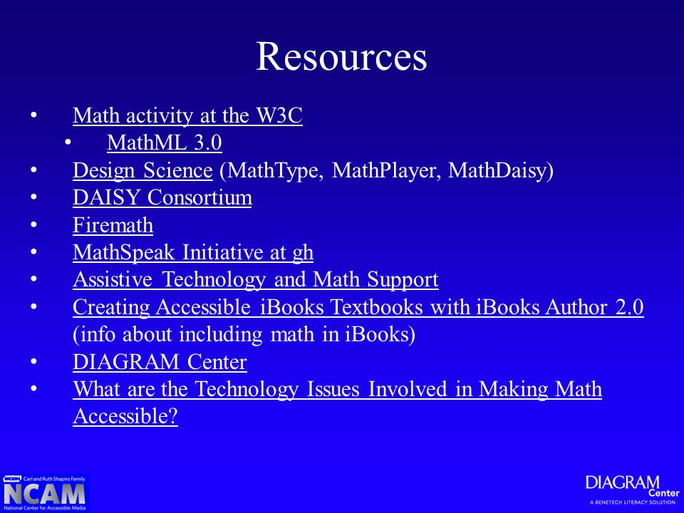 Resources Math activity at the W3C MathML 3.0 Design Science (MathType, MathPlayer, MathDaisy) Design Science DAISY Consortium Firemath MathSpeak Initiative at gh Assistive Technology and Math Support Creating Accessible iBooks Textbooks with iBooks Author 2.0 (info about including math in iBooks) Creating Accessible iBooks Textbooks with iBooks Author 2.0 DIAGRAM Center What are the Technology Issues Involved in Making Math Accessible.