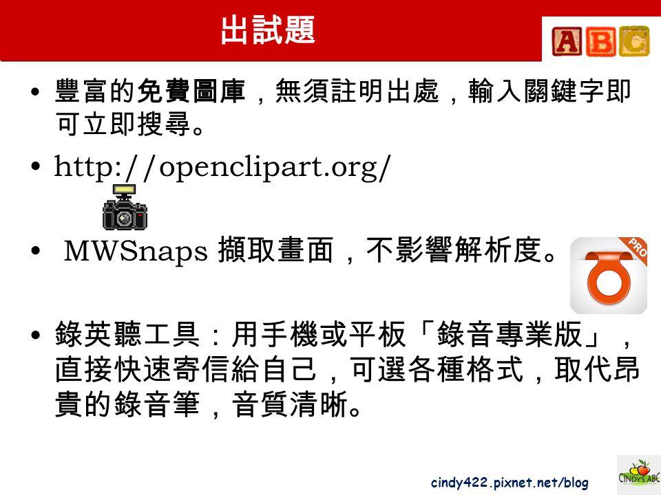 cindy422.pixnet.net/blog 出試題 豐富的免費圖庫,無須註明出處,輸入關鍵字即 可立即搜尋。 http://openclipart.org/ MWSnaps 擷取畫面,不影響解析度。 錄英聽工具:用手機或平板「錄音專業版」, 直接快速寄信給自己,可選各種格式,取代昂 貴的錄音筆