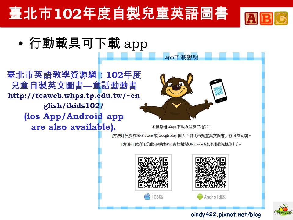 cindy422.pixnet.net/blog 臺北市 102 年度自製兒童英語圖書 行動載具可下載 app 臺北市英語教學資源網: 102 年度 兒童自製英文圖書 — 童話動動書 http://teaweb.whps.tp.edu.tw/~en glish/ikids102/ (ios App/