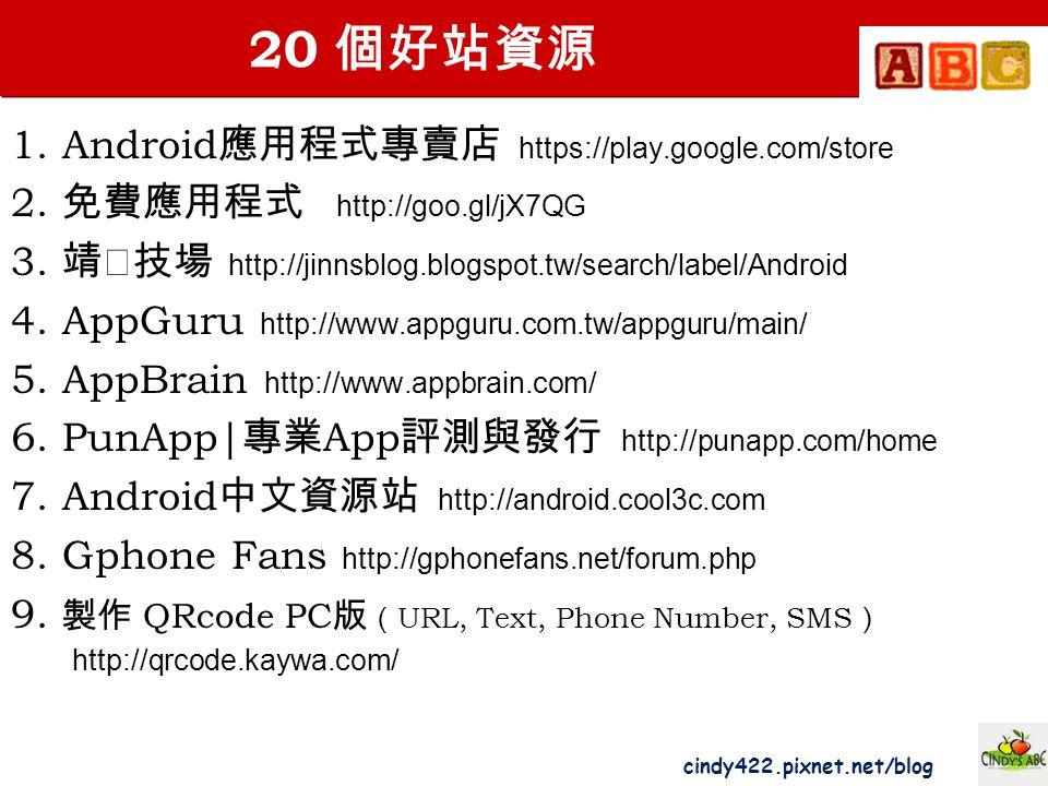 cindy422.pixnet.net/blog 20 個好站資源 1. Android 應用程式專賣店 https://play.google.com/store 2. 免費應用程式 http://goo.gl/jX7QG 3. 靖‧技場 http://jinnsblog.blogspot.tw/
