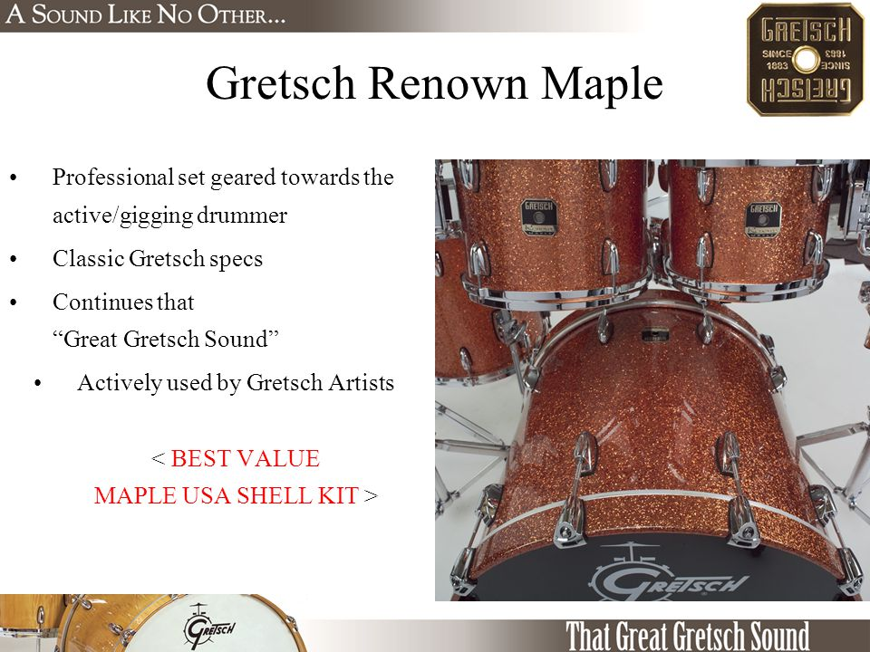 Gretsch Renown Maple Professional set geared towards the active/gigging drummer Classic Gretsch specs Continues that Great Gretsch Sound Actively used by Gretsch Artists