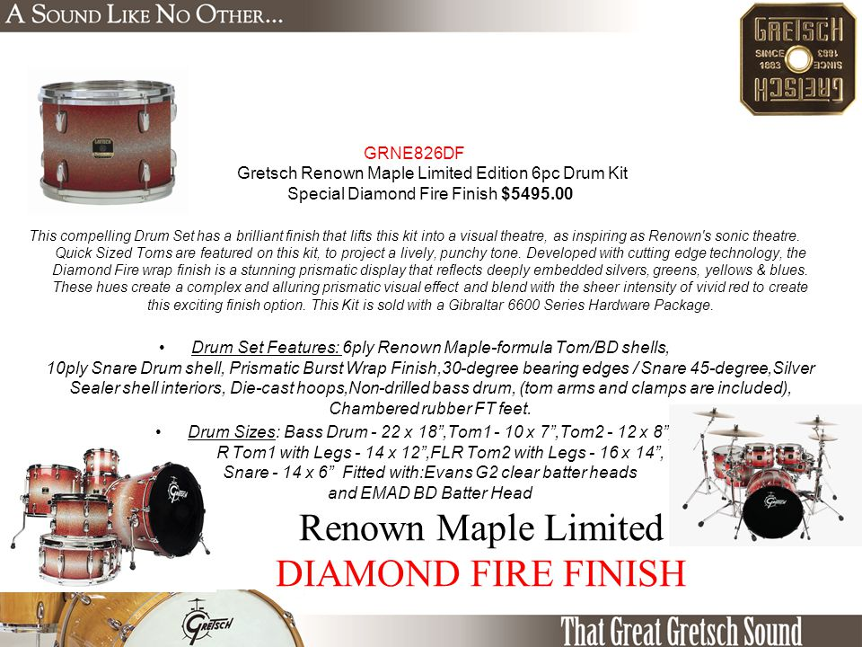 Renown Maple Limited DIAMOND FIRE FINISH GRNE826DF Gretsch Renown Maple Limited Edition 6pc Drum Kit Special Diamond Fire Finish $5495.00 This compelling Drum Set has a brilliant finish that lifts this kit into a visual theatre, as inspiring as Renown s sonic theatre.