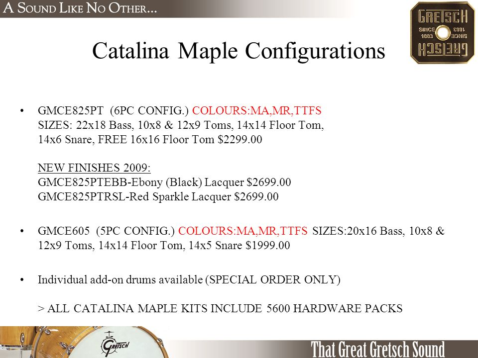 Catalina Maple Configurations GMCE825PT (6PC CONFIG.) COLOURS:MA,MR,TTFS SIZES: 22x18 Bass, 10x8 & 12x9 Toms, 14x14 Floor Tom, 14x6 Snare, FREE 16x16 Floor Tom $2299.00 NEW FINISHES 2009: GMCE825PTEBB-Ebony (Black) Lacquer $2699.00 GMCE825PTRSL-Red Sparkle Lacquer $2699.00 GMCE605 (5PC CONFIG.) COLOURS:MA,MR,TTFS SIZES:20x16 Bass, 10x8 & 12x9 Toms, 14x14 Floor Tom, 14x5 Snare $1999.00 Individual add-on drums available (SPECIAL ORDER ONLY) > ALL CATALINA MAPLE KITS INCLUDE 5600 HARDWARE PACKS