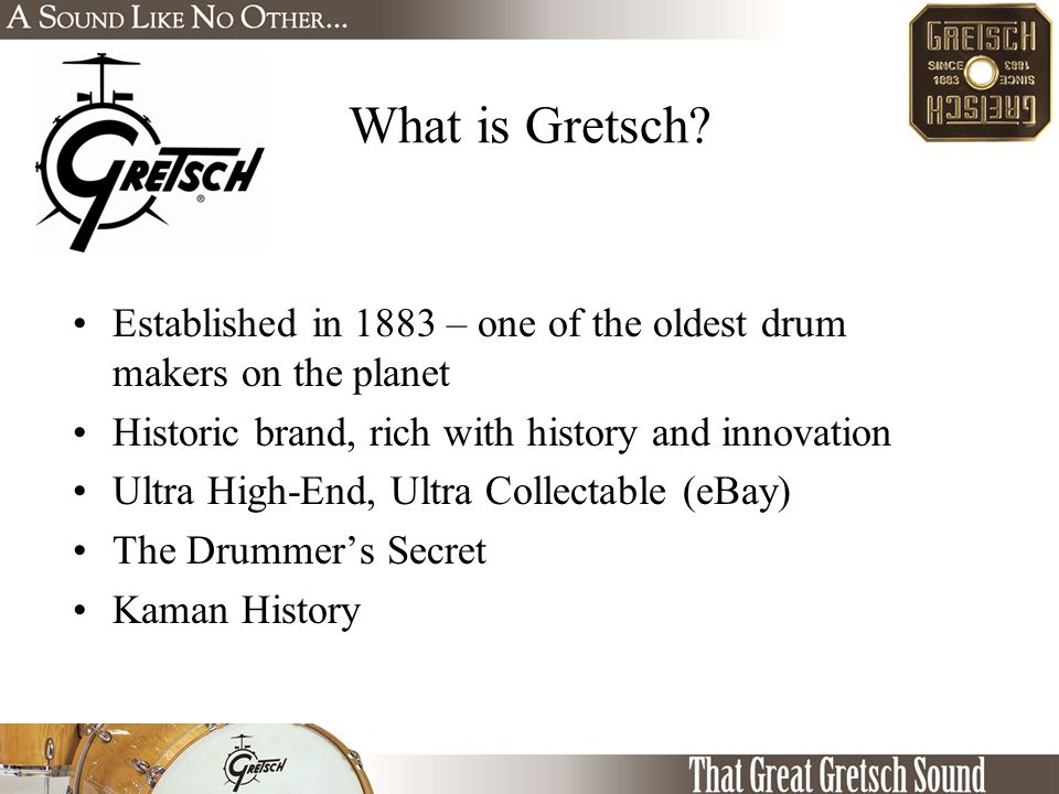 Established in 1883 – one of the oldest drum makers on the planet Historic brand, rich with history and innovation Ultra High-End, Ultra Collectable (eBay) The Drummer's Secret Kaman History What is Gretsch?