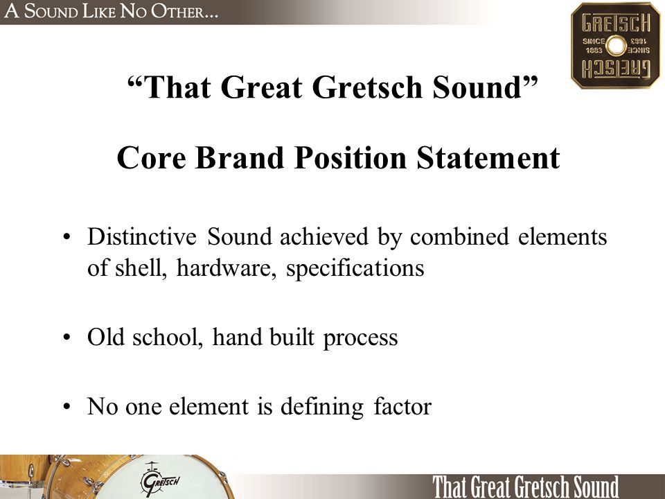 Core Brand Position Statement Distinctive Sound achieved by combined elements of shell, hardware, specifications Old school, hand built process No one element is defining factor That Great Gretsch Sound