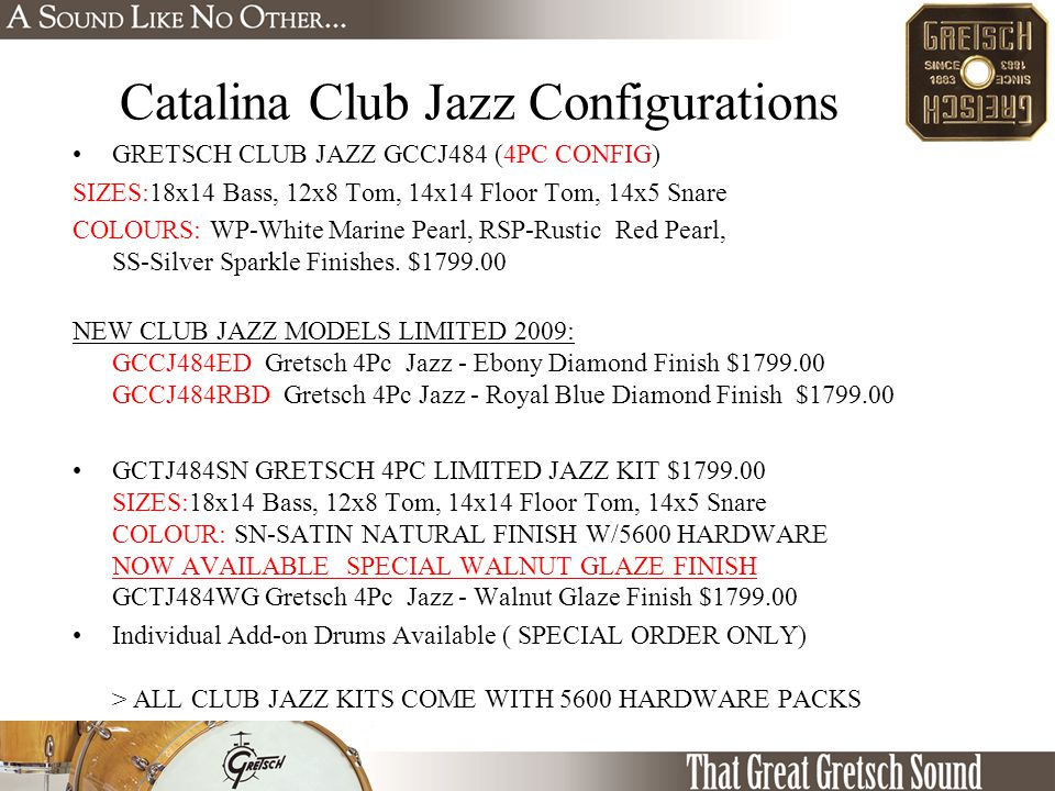 Catalina Club Jazz Configurations GRETSCH CLUB JAZZ GCCJ484 (4PC CONFIG) SIZES:18x14 Bass, 12x8 Tom, 14x14 Floor Tom, 14x5 Snare COLOURS: WP-White Marine Pearl, RSP-Rustic Red Pearl, SS-Silver Sparkle Finishes.